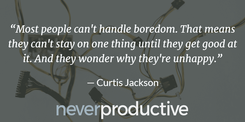 "Disconnect: ""Most people can't handle boredom. That means they can't stay on one thing until they get good at it. And they wonder why they're unhappy."", Curtis Jackson"