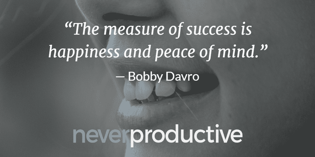 """Disconnect: """"The measure of success is happiness and peace of mind."""", Bobby Davro"""