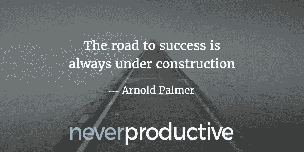 "Habits: ""The road to success is always under construction"", Arnold Palmer"