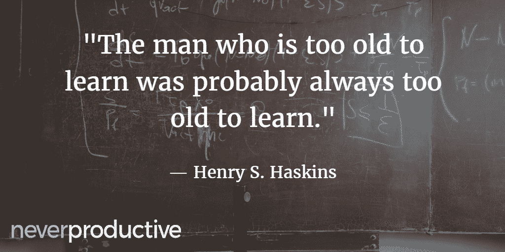 "Skills: ""The man who is too old to learn was probably always too old to learn."", Henry S. Haskins"
