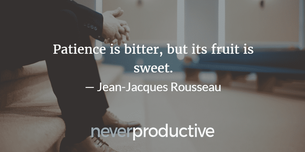 """Impact: """"Patience is bitter, but its fruit is sweet."""", Jean-Jacques Rousseau"""
