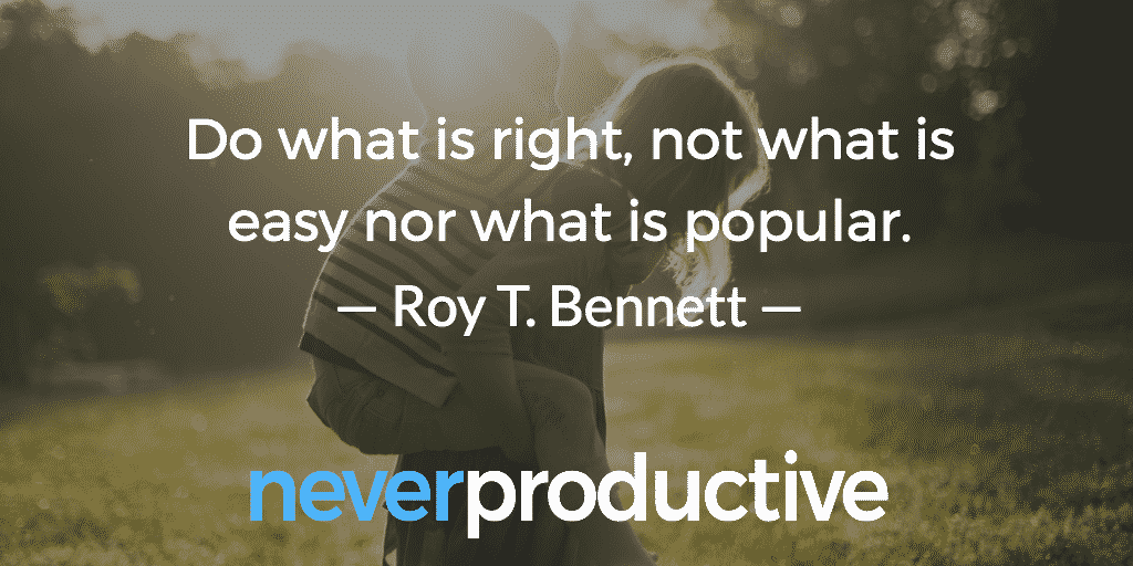 """Do what is right, not what is easy nor what is popular."",  Roy T. Bennett"