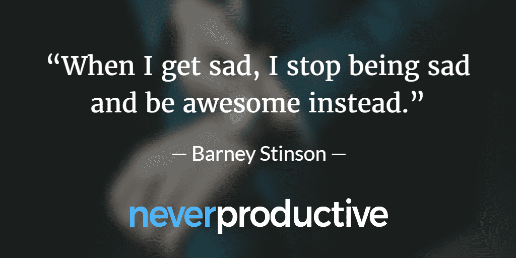 "Happy: ""When I get sad, I stop being sad and be awesome instead."", Barney Stinson"