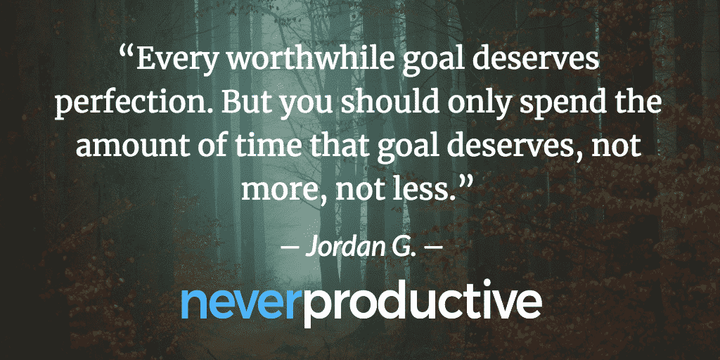 Every worthwhile goal deserves perfection. Jordan Georgiev 1 » Never Productive