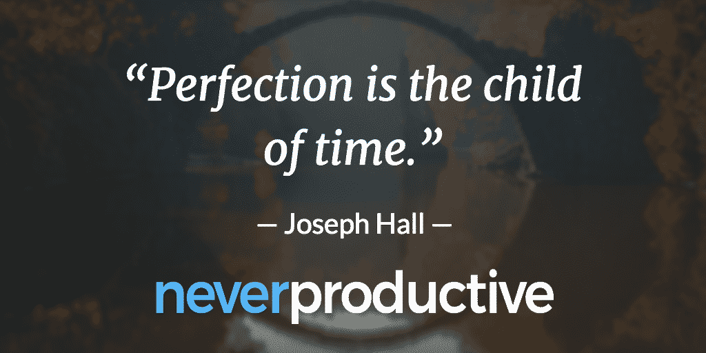 """Perfection: """"Perfection is the child of time."""", Joseph Hall"""